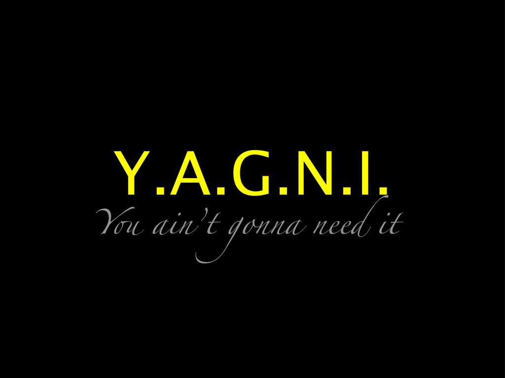 Y.A.G.N.I. Y! ain't gonna need it