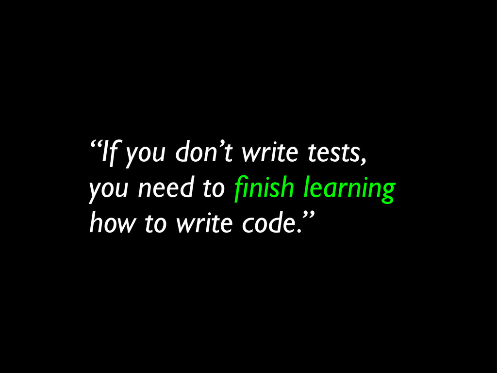 """""""If you don't write tests, you need to finish le..."""