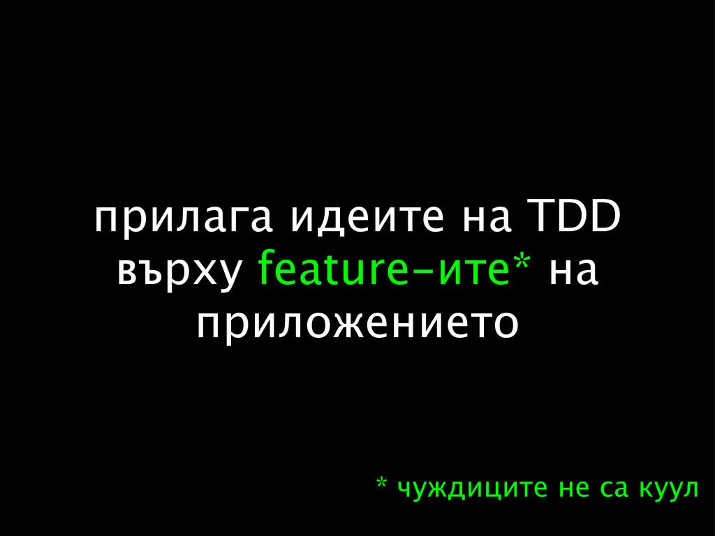 прилага идеите на TDD върху feature-ите* на при...
