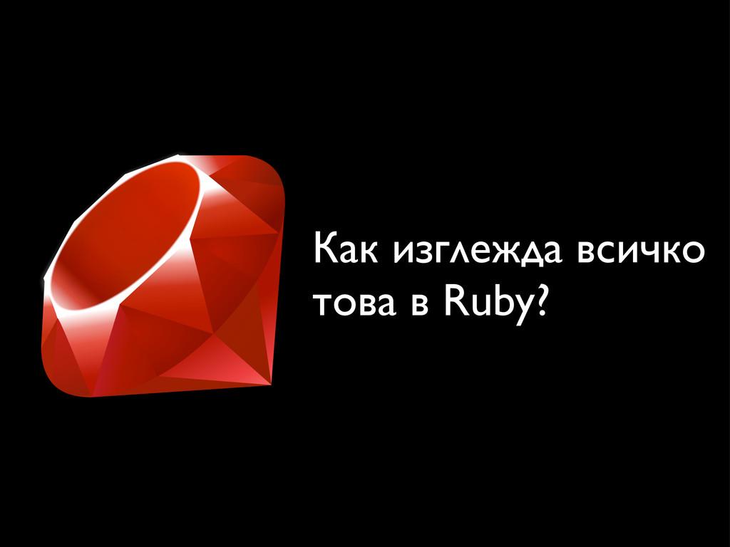 Как изглежда всичко това в Ruby?
