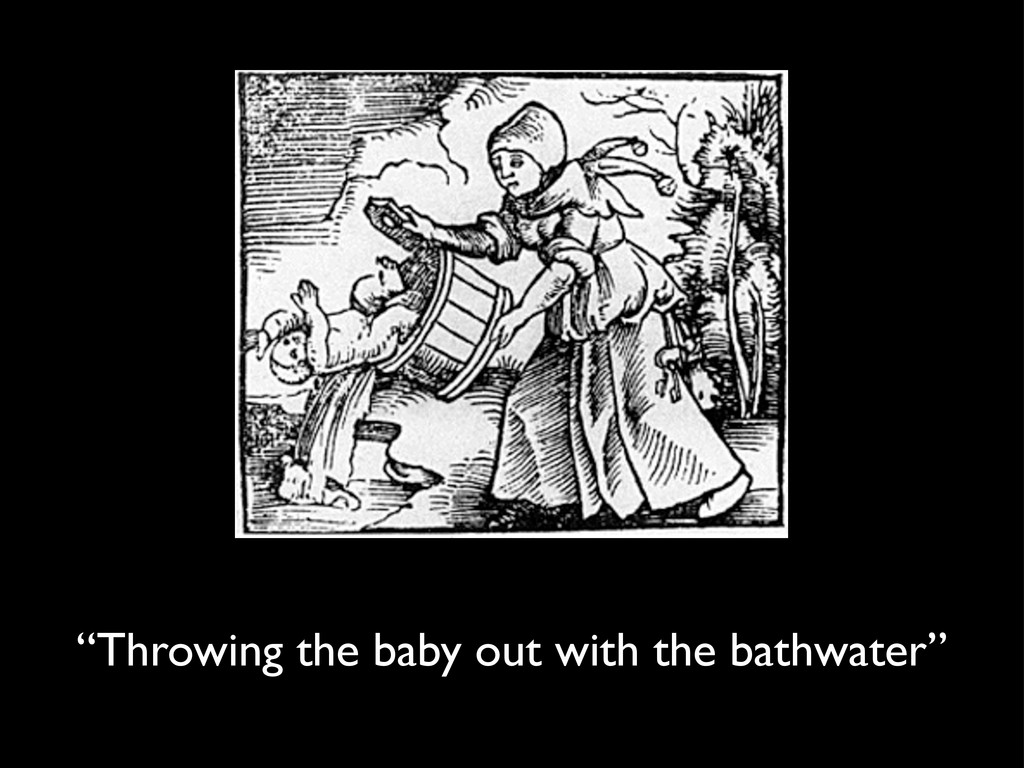 """""""Throwing the baby out with the bathwater"""""""