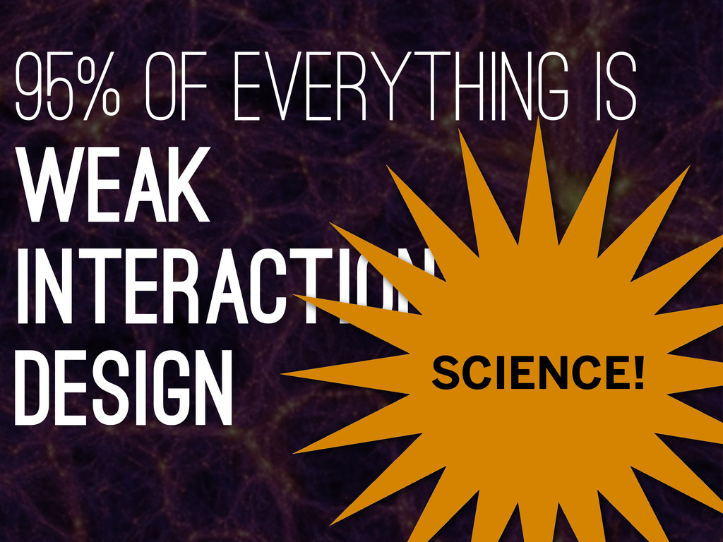 95% of everything is weak interaction design SC...