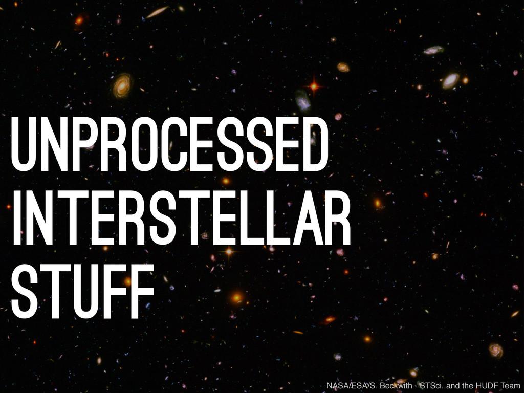 unprocessed interstellar stuff NASA/ESA/S. Beck...