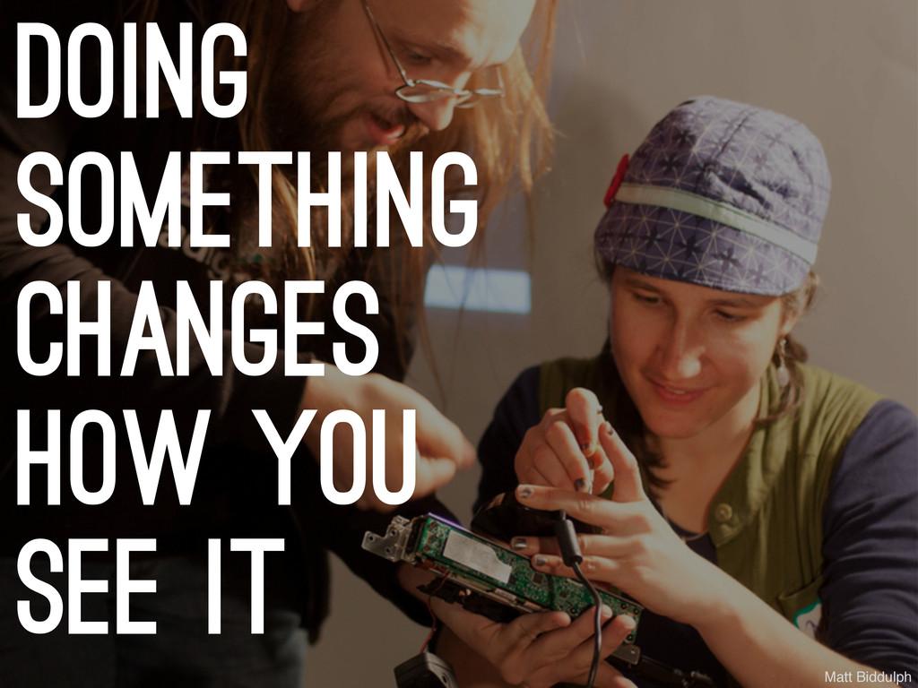 doing something changes how you see it Matt Bid...