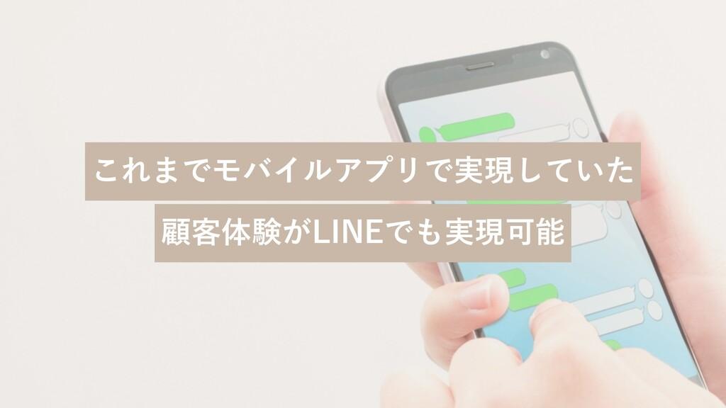 これまでモバイルアプリで実現していた 顧客体験がLINEでも実現可能