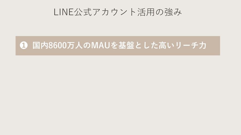 LINE公式アカウント活⽤の強み ❶ 国内8600万⼈のMAUを基盤とした⾼いリーチ⼒