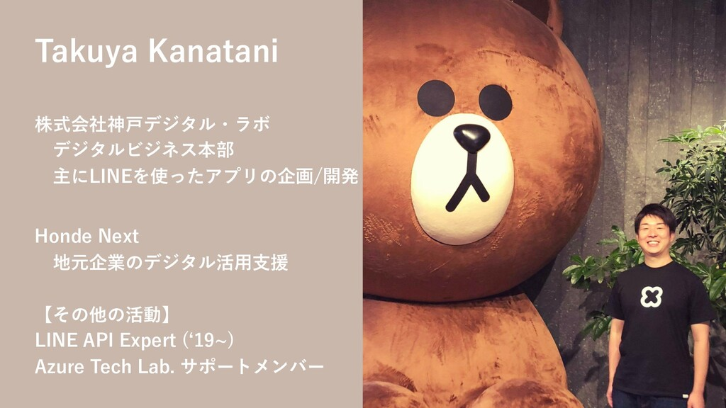Takuya Kanatani 株式会社神⼾デジタル・ラボ デジタルビジネス本部 主にLINE...
