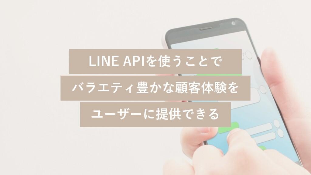 LINE APIを使うことで バラエティ豊かな顧客体験を ユーザーに提供できる