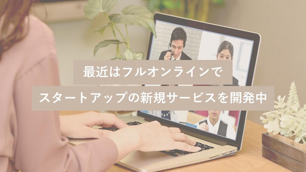 最近はフルオンラインで スタートアップの新規サービスを開発中