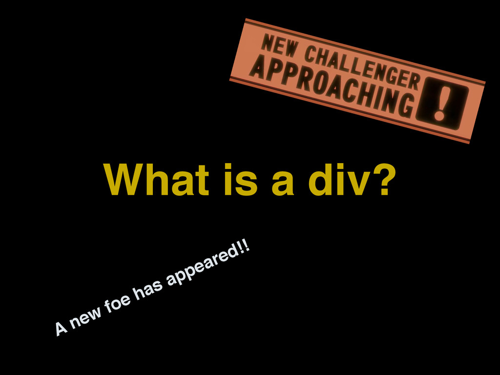 What is a div? A new foe has appeared!!