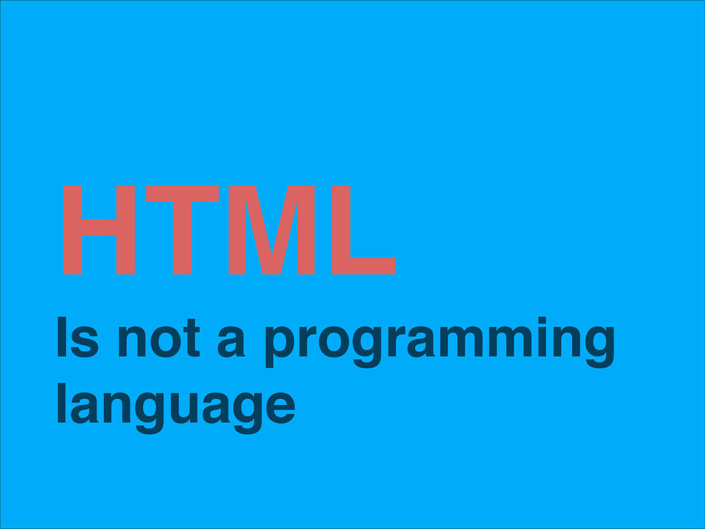 HTML! Is not a programming language
