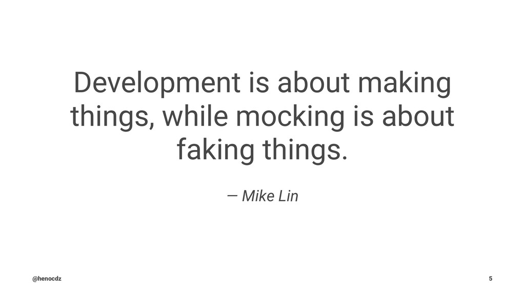 Development is about making things, while mocki...