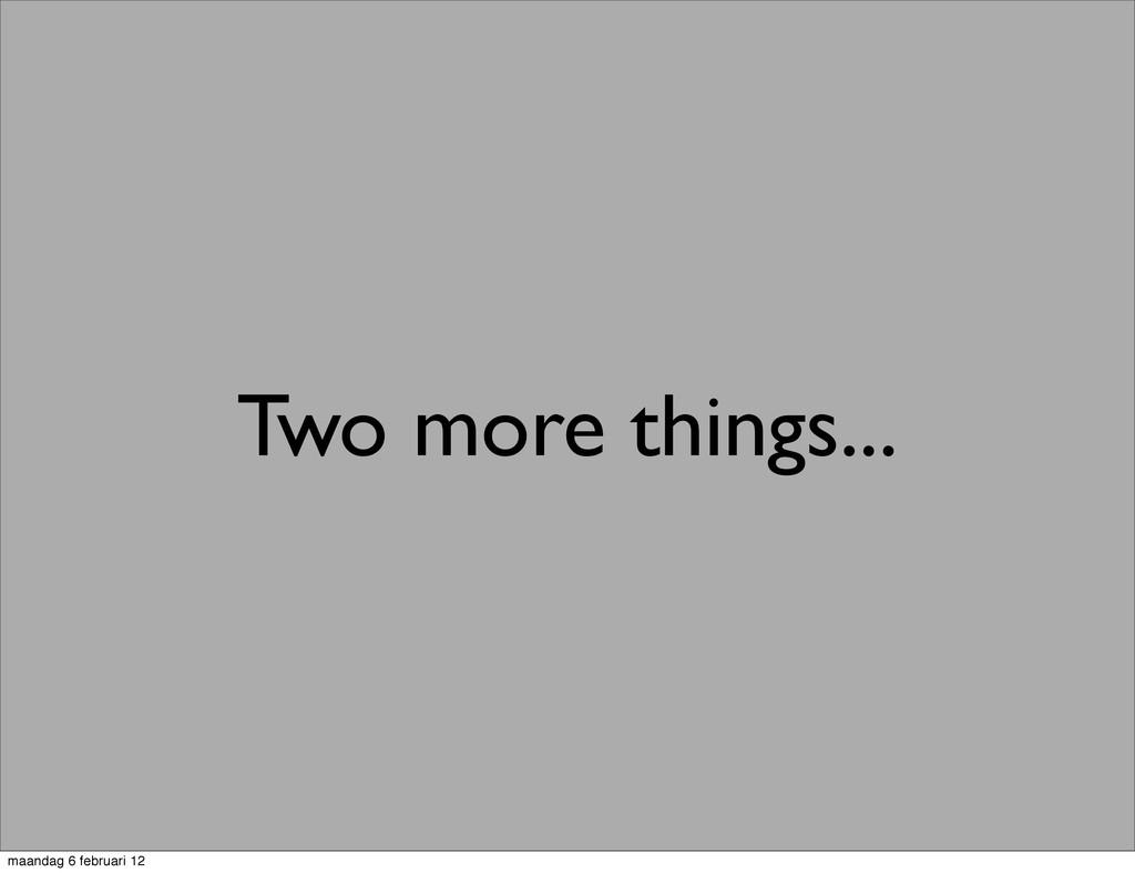 Two more things... maandag 6 februari 12