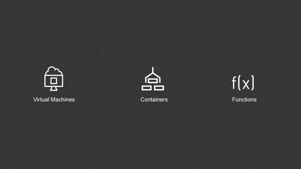 Virtual Machines Containers Functions