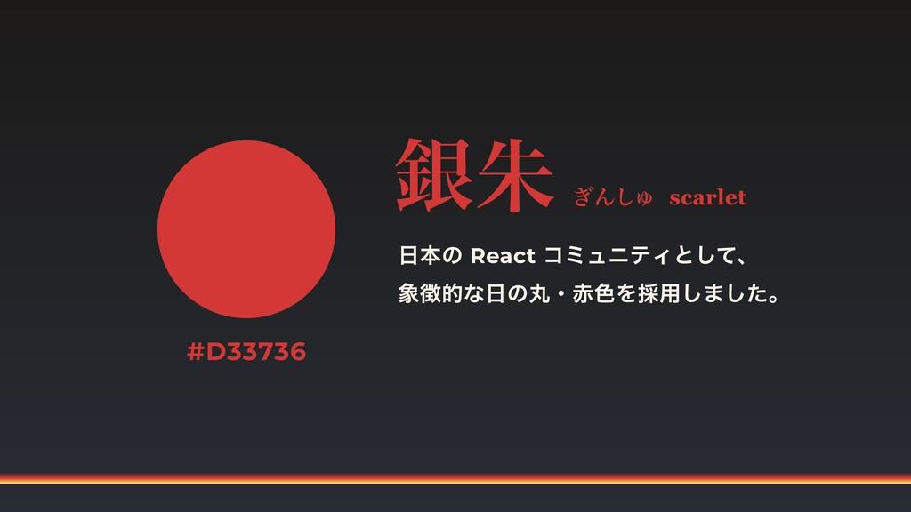 日本の React コミュニティとして、  象徴的な日の丸・赤色を採用しました。 銀朱 ぎんし...