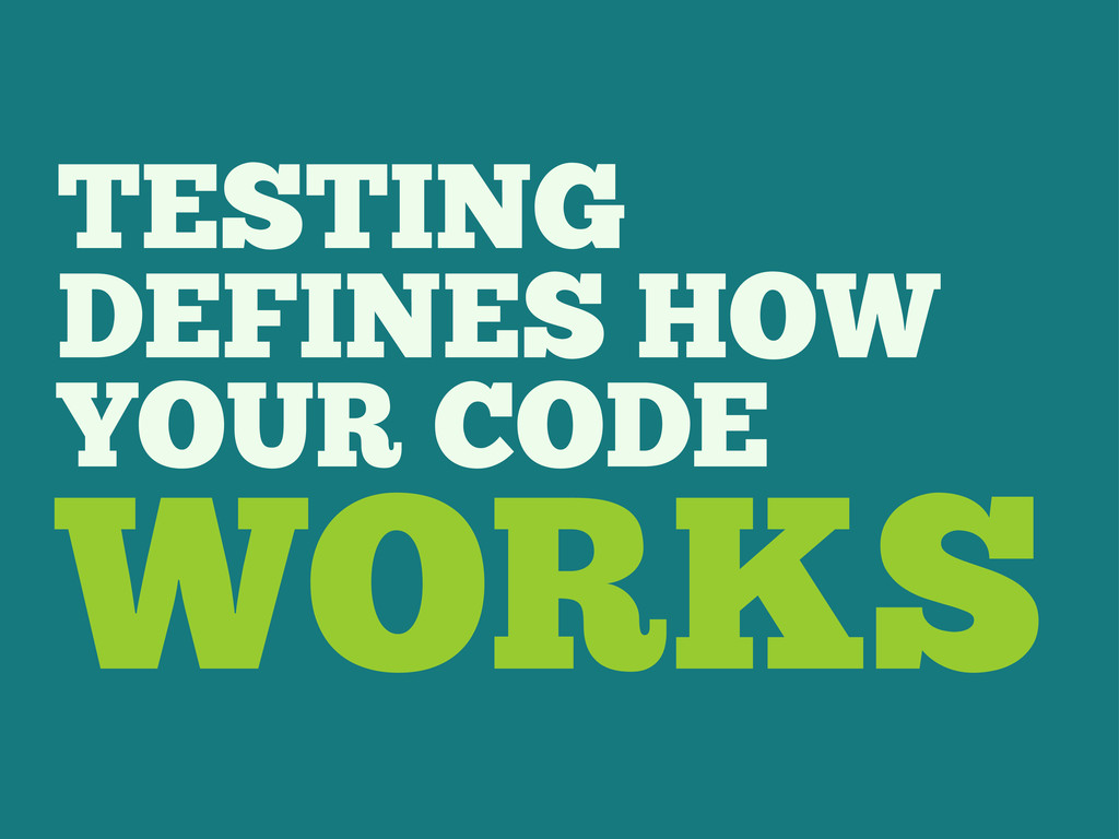 TESTING DEFINES HOW YOUR CODE WORKS