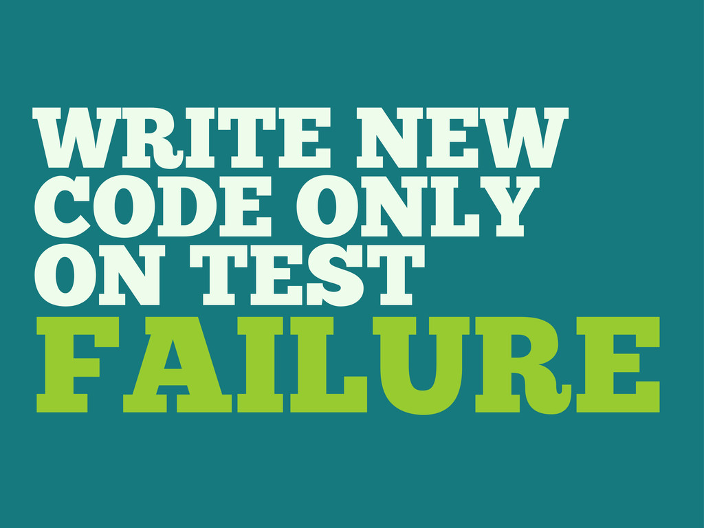 WRITE NEW CODE ONLY ON TEST FAILURE