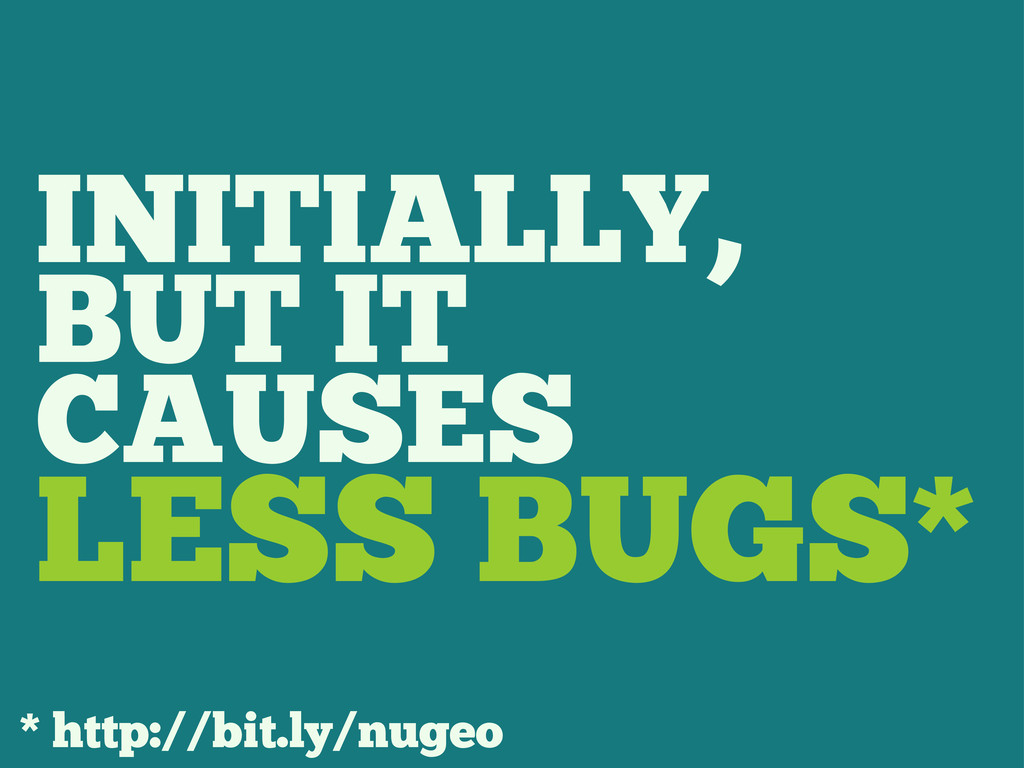INITIALLY, BUT IT CAUSES LESS BUGS* * http://bi...