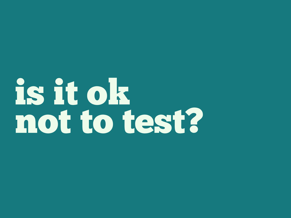 is it ok not to test?