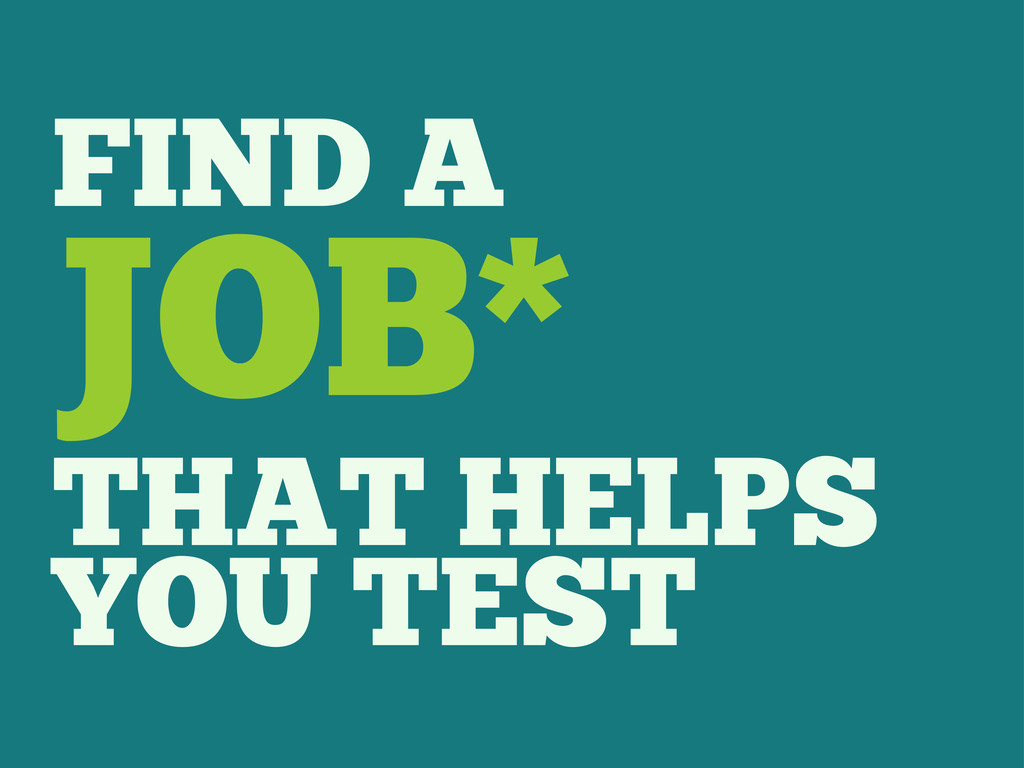 FIND A JOB* THAT HELPS YOU TEST