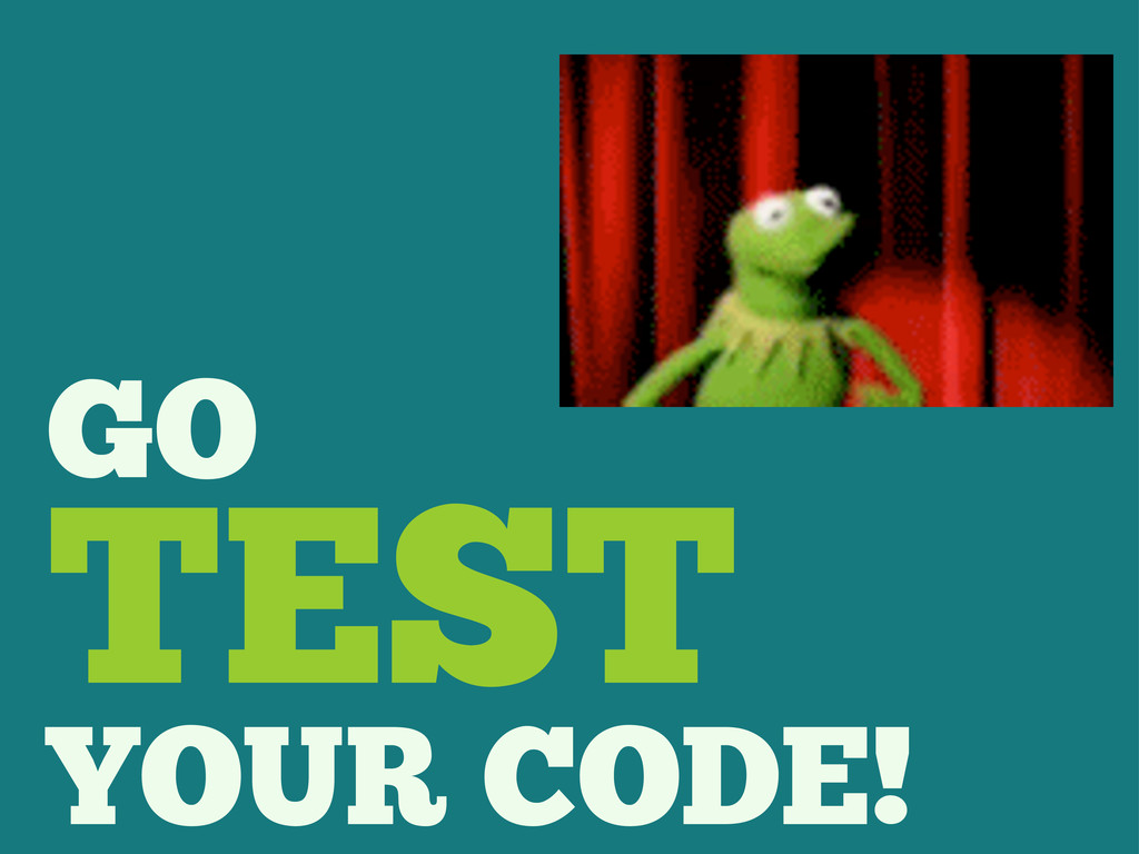 GO TEST YOUR CODE!