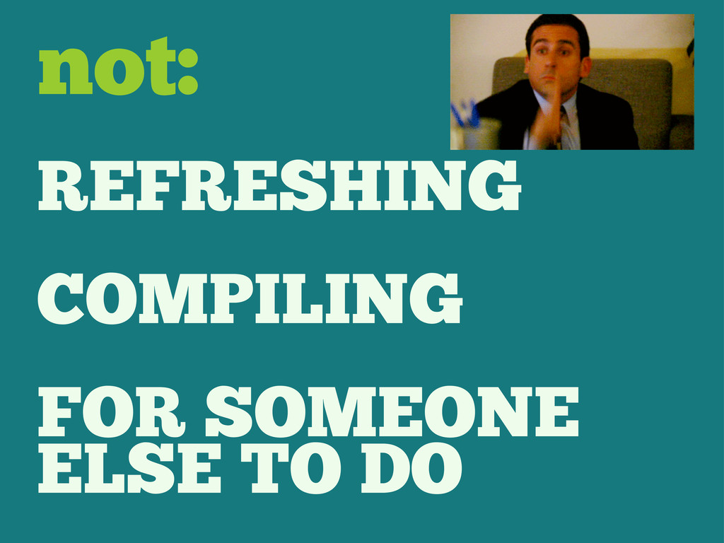 REFRESHING COMPILING FOR SOMEONE ELSE TO DO not: