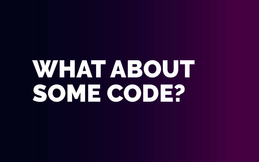 WHAT ABOUT SOME CODE?