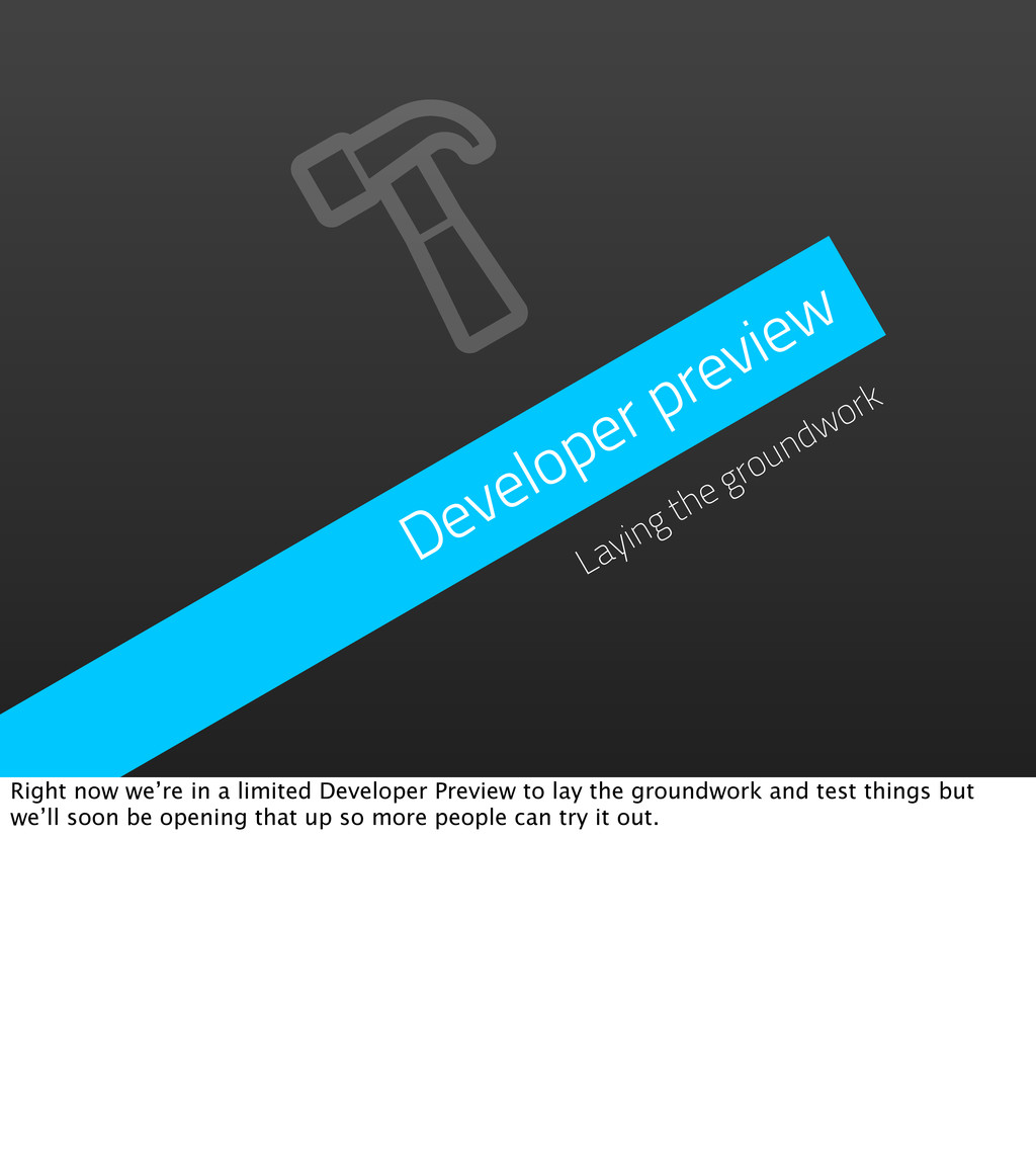 Developer preview Laying the groundwork Right n...