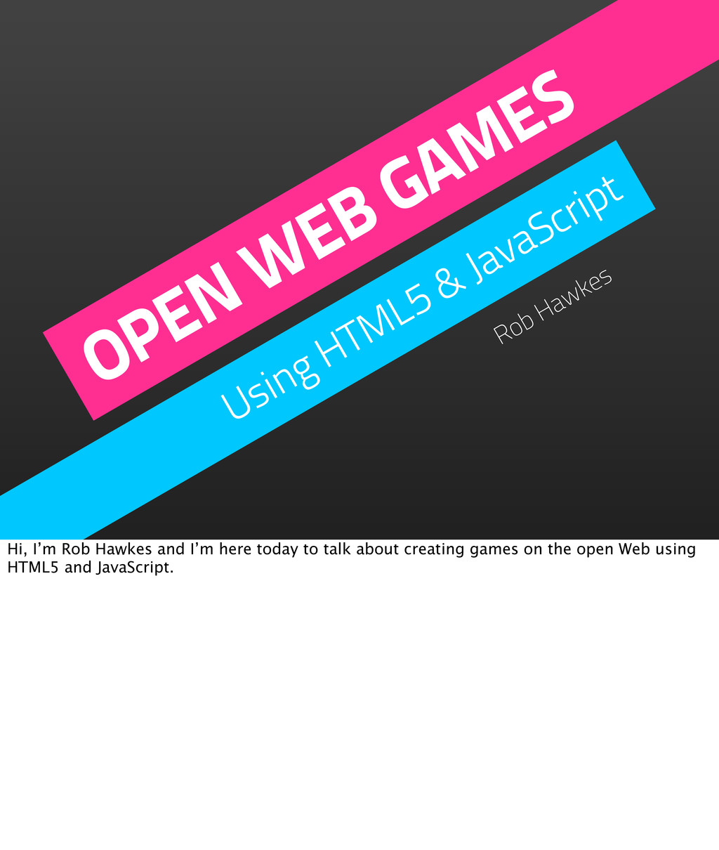OPEN WEB GAMES Using HTML5 & JavaScript Rob Haw...