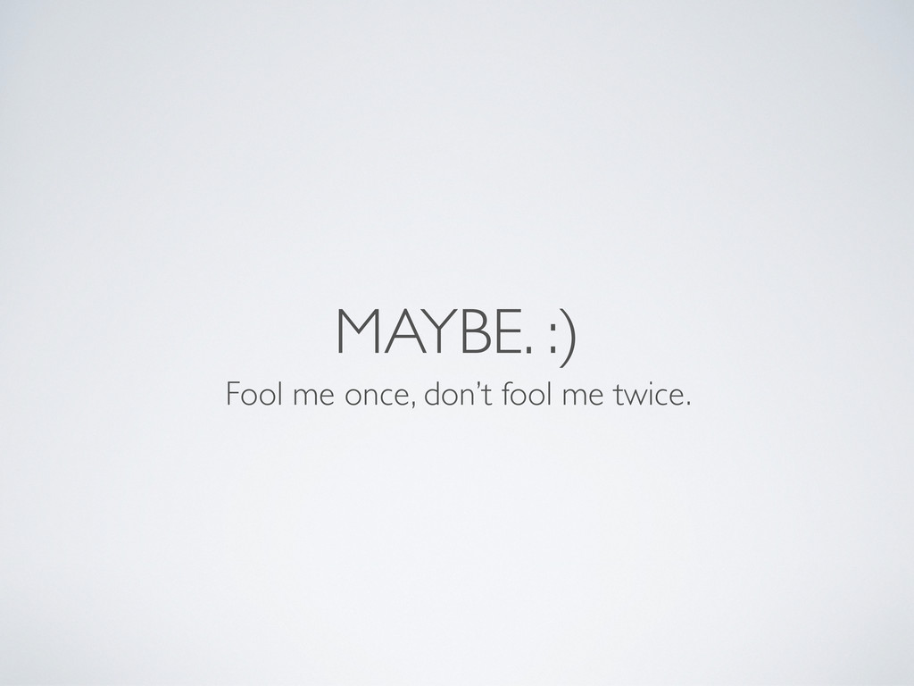 MAYBE. :) Fool me once, don't fool me twice.