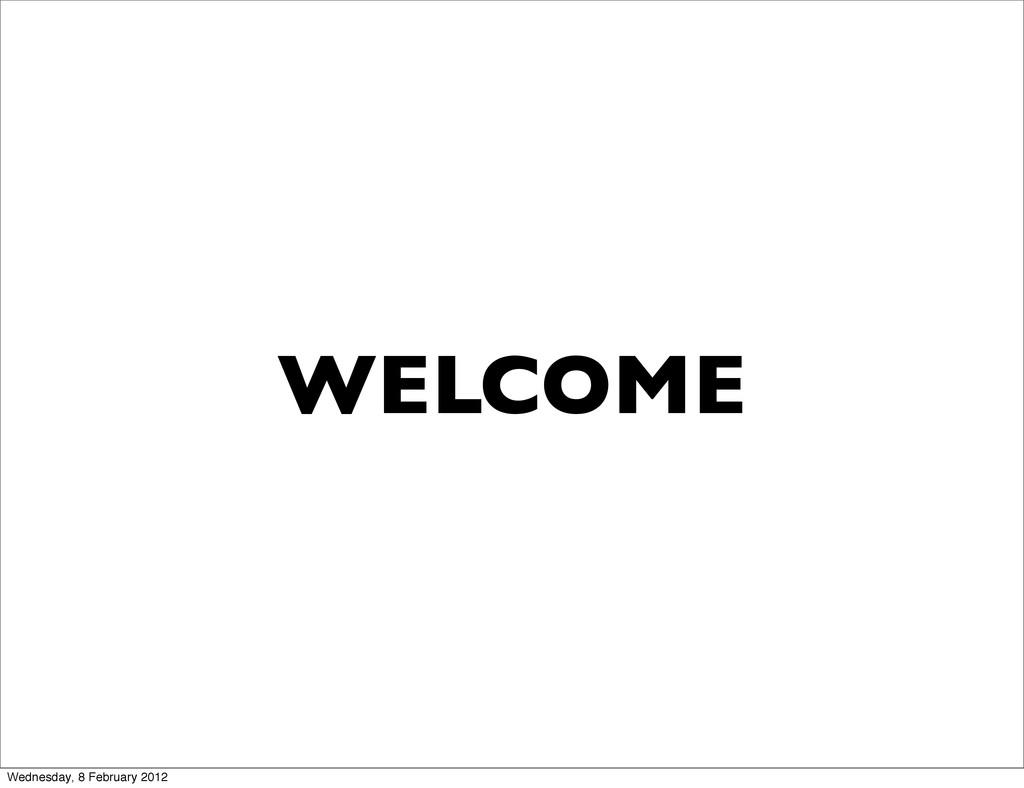 WELCOME Wednesday, 8 February 2012