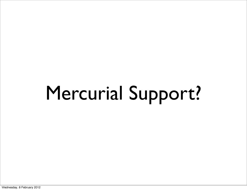 Mercurial Support? Wednesday, 8 February 2012