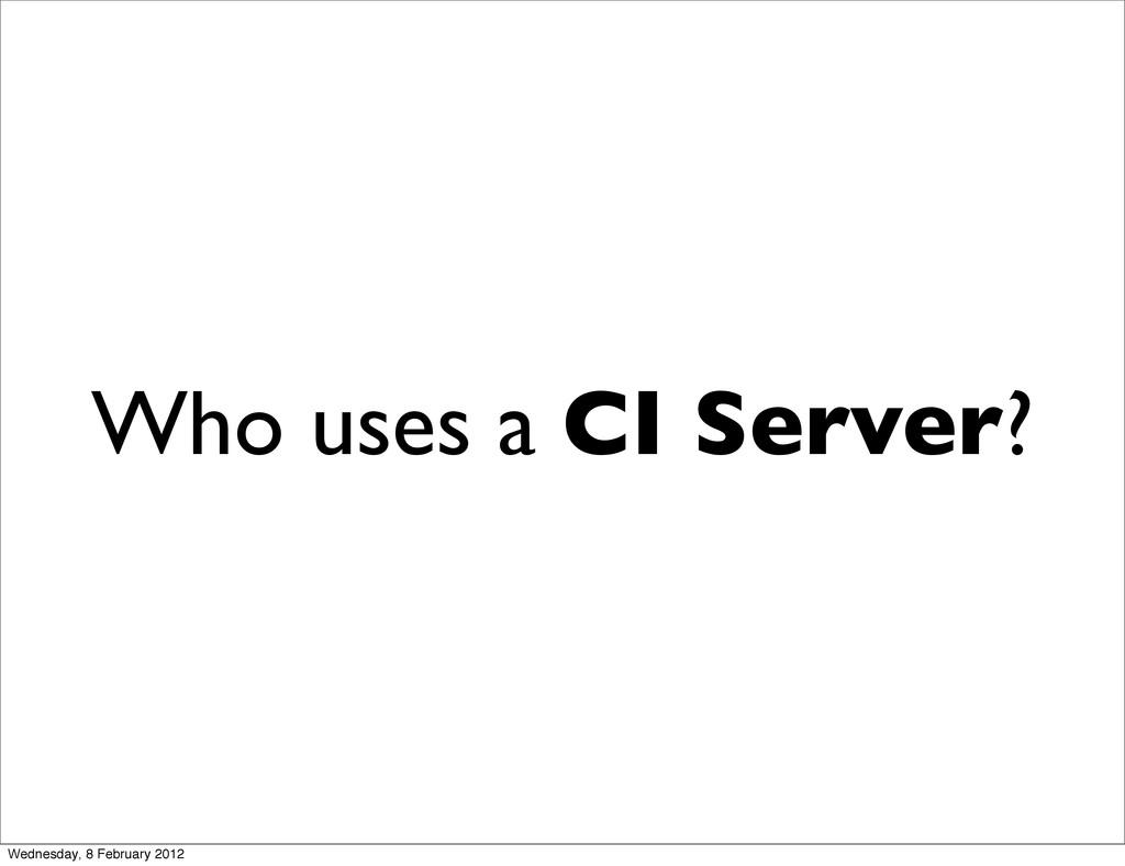Who uses a CI Server? Wednesday, 8 February 2012