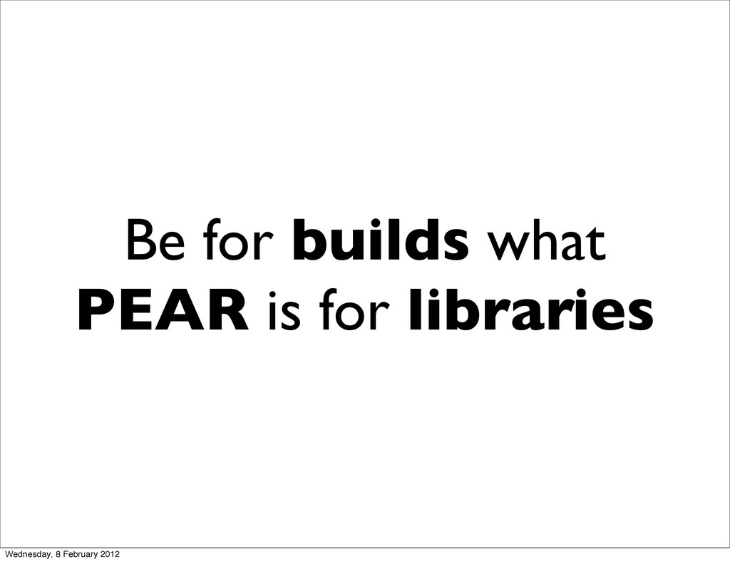 Be for builds what PEAR is for libraries Wednes...