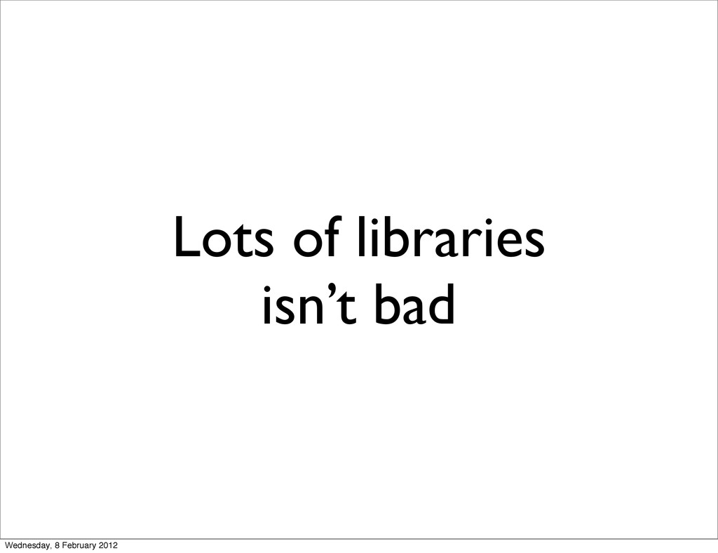 Lots of libraries isn't bad Wednesday, 8 Februa...