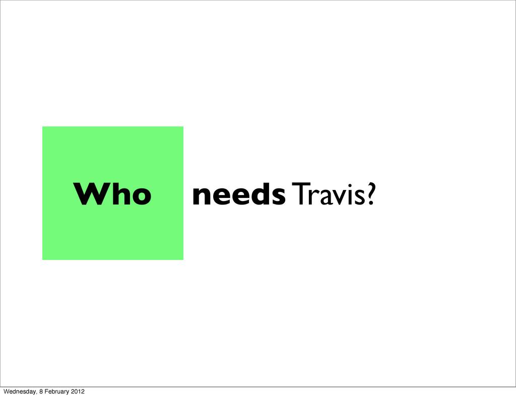 needs Travis? Who Wednesday, 8 February 2012