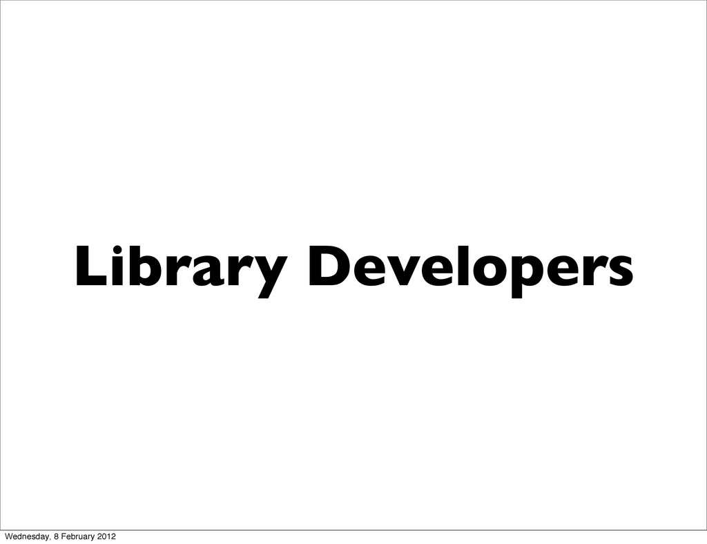 Library Developers Wednesday, 8 February 2012