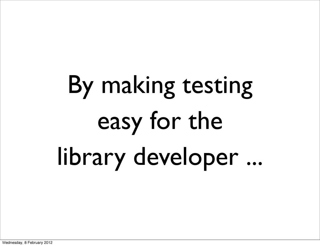 By making testing easy for the library develope...