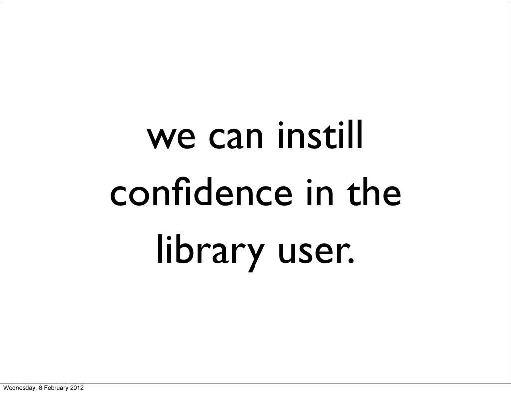 we can instill confidence in the library user. W...