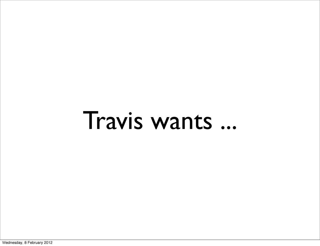 Travis wants ... Wednesday, 8 February 2012