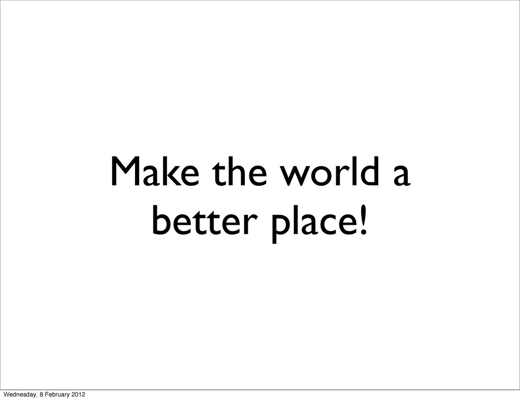 Make the world a better place! Wednesday, 8 Feb...