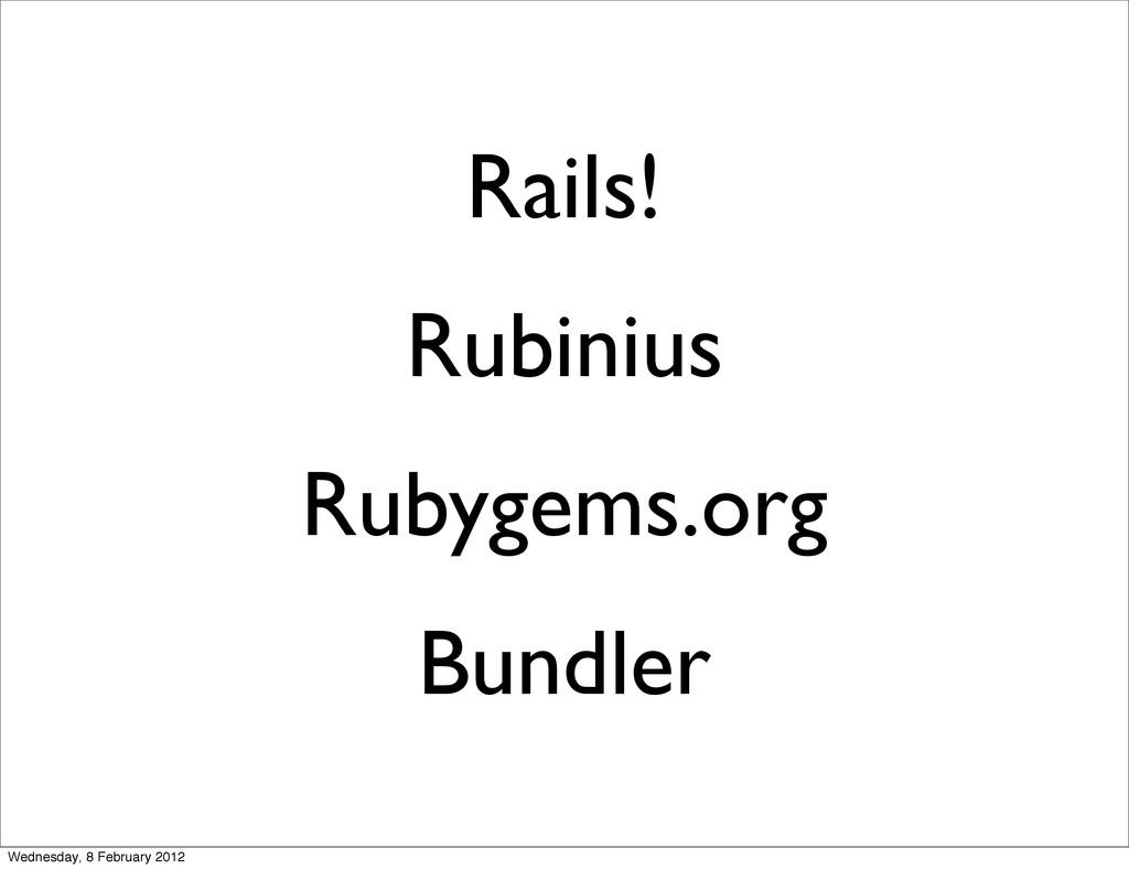 Rails! Rubinius Rubygems.org Bundler Wednesday,...