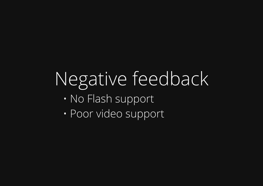 Negative feedback • No Flash support • Poor vid...
