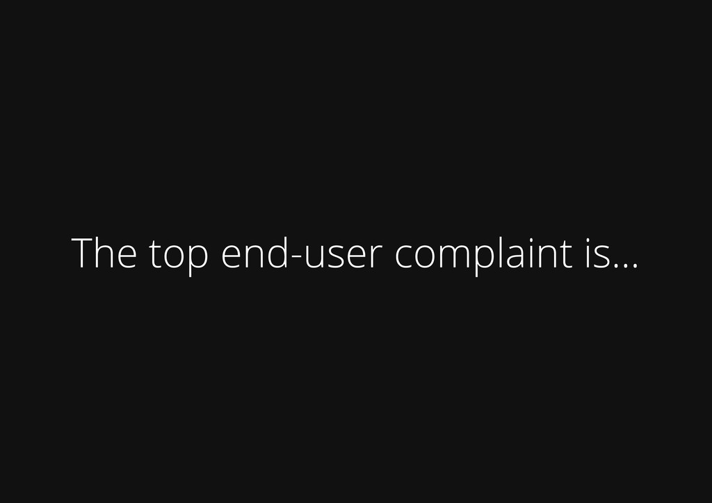 The top end-user complaint is...