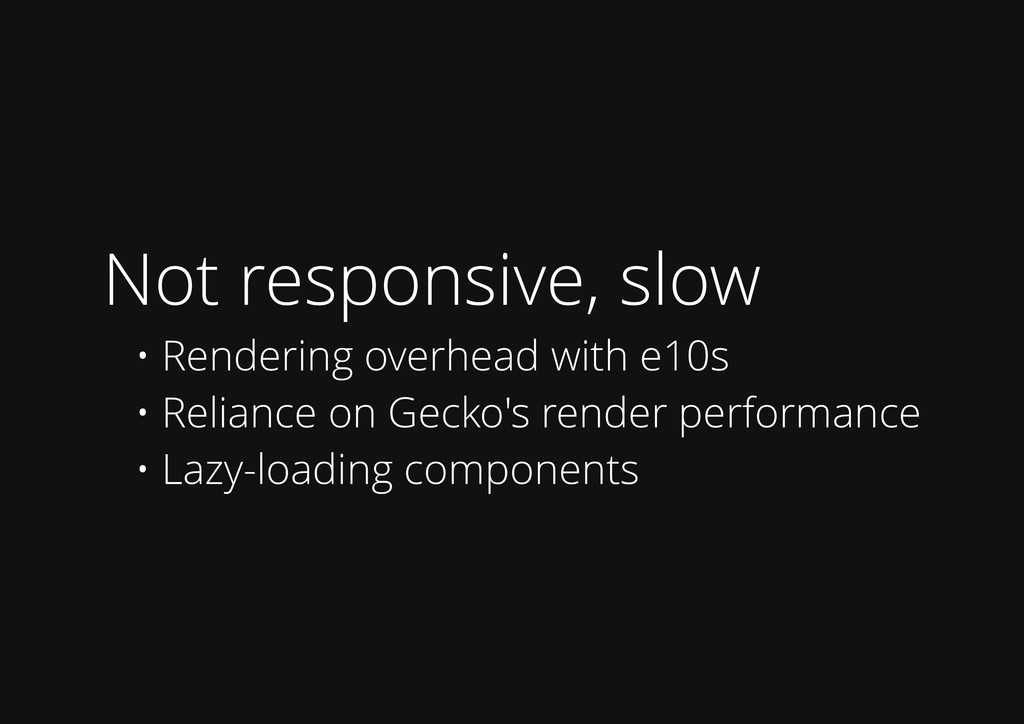 Not responsive, slow • Rendering overhead with ...