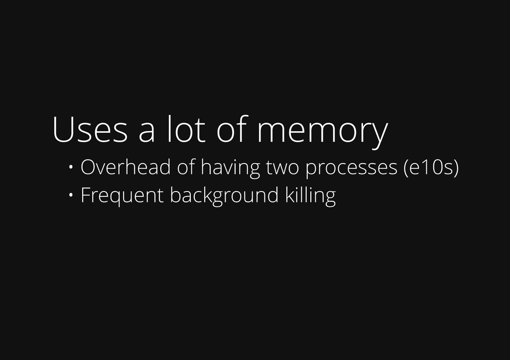 Uses a lot of memory • Overhead of having two p...