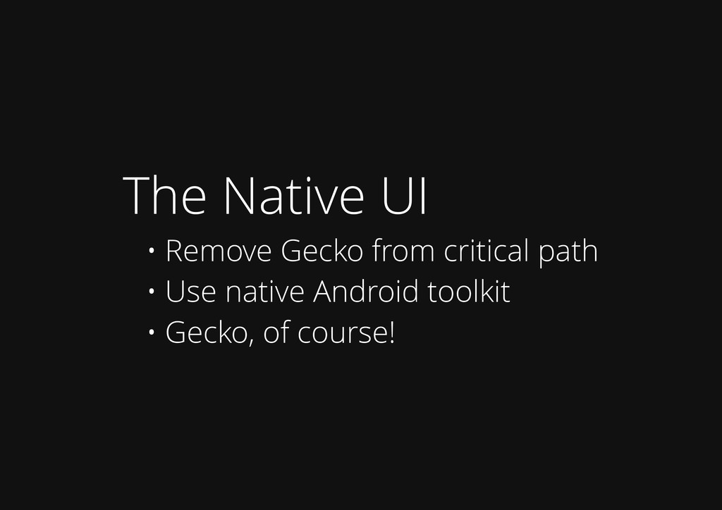 The Native UI • Remove Gecko from critical path...