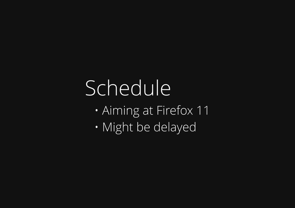 Schedule • Aiming at Firefox 11 • Might be dela...