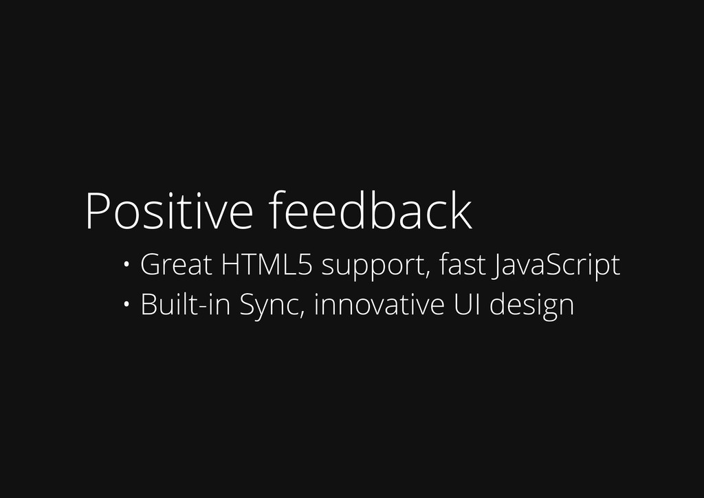 Positive feedback • Great HTML5 support, fast J...