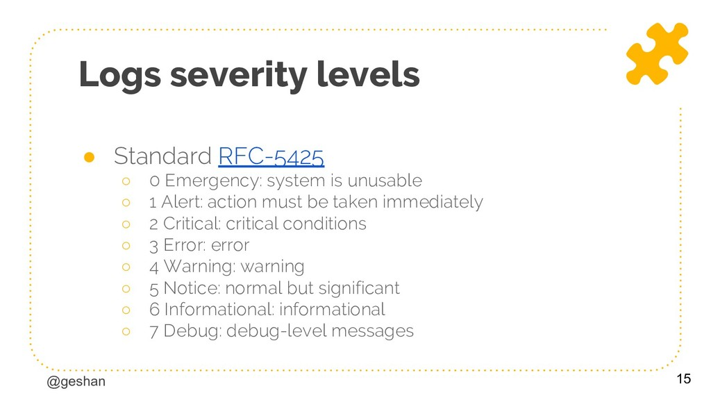 @geshan Logs severity levels ● Standard RFC-542...